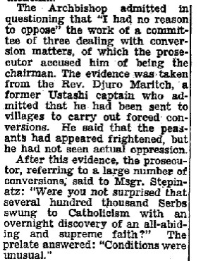 "The Archbishop admitted in questioning that ""I had no reason to oppose"" the work of a committee of three dealing with conversion matters, of which the prosecutor accused him of being the chairman. The evidence as taken from the Rev. Djuro Maritch, a former Ustashi captain who admitted that he had been sent to villages to carry out forced conversons. He said that the peasants had appeared frightened, but he had not seen actual oppression. [New paragraph] After this evidence, the prosecutor, referring to a large number of conversions, said to Msgr. Stepinatz: ""Were you not surprised that several hundred thousand Serbs swung to Catholicism with an overnight discovery of an all-abiding and supreme faith?"" The prelate answered: ""Conditions were unusual."""